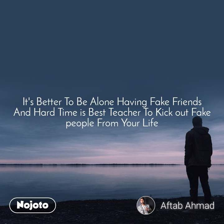 It's Better To Be Alone Having Fake Friends And Hard Time is Best Teacher To Kick out Fake people From Your Life