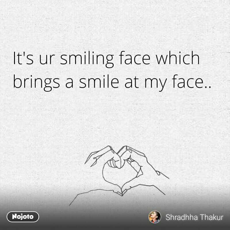 It's ur smiling face which brings a smile at my face.. #NojotoQuote