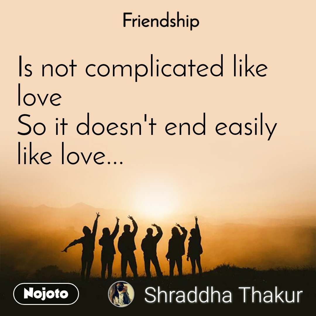Friendship Is not complicated like love So it doesn't end easily like love...