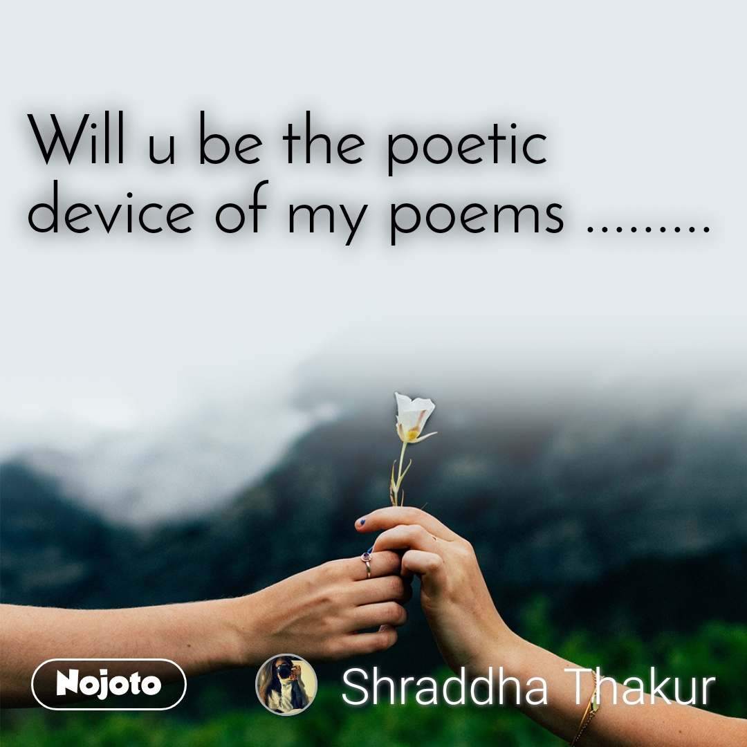 Will u be the poetic device of my poems .........