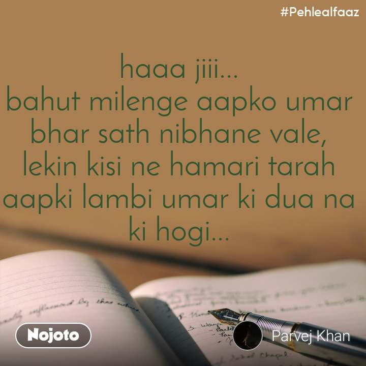 #Pehlealfaaz haaa jiii... bahut milenge aapko umar bhar sath nibhane vale, lekin kisi ne hamari tarah aapki lambi umar ki dua na ki hogi...