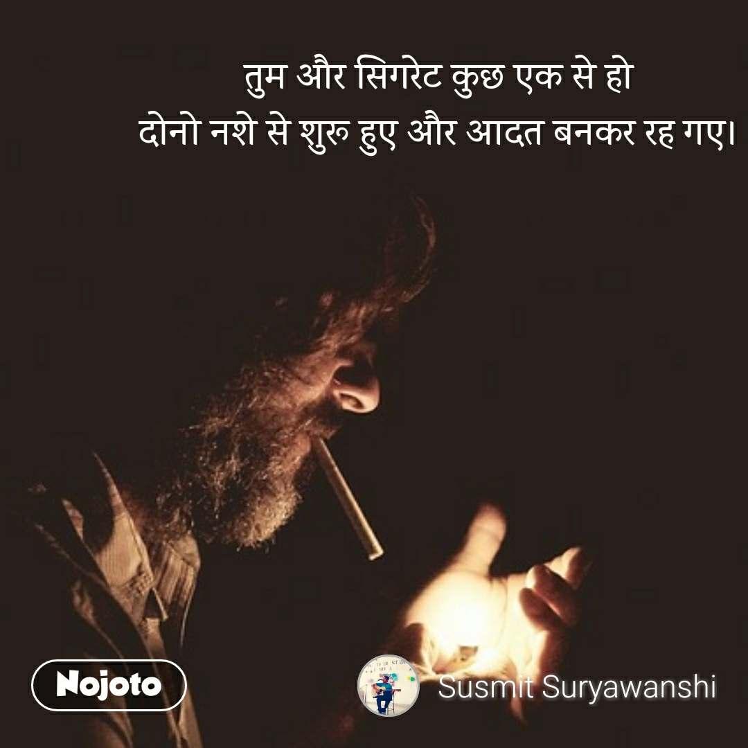 तुम और सिगरेट कुछ एक से हो दोनो नशे से शुरू हुए और आदत बनकर रह गए।