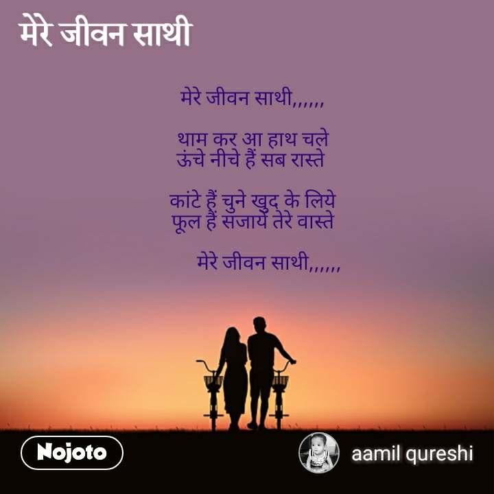 मेरे जीवन साथी,,,,,,  थाम कर आ हाथ चले ऊंचे नीचे हैं सब रास्ते   कांटे हैं चुने खुद के लिये फूल हैं सजायें तेरे वास्ते          मेरे जीवन साथी,,,,,,