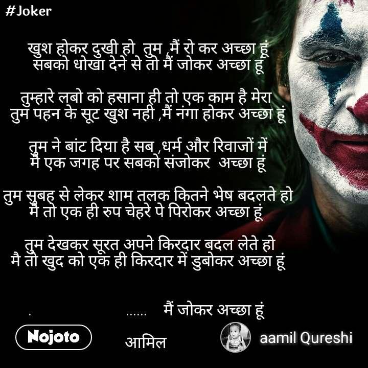 #Joker खुश होकर दुखी हो  तुम ,मैं रो कर अच्छा हूं सबको धोखा देने से तो मैं जोकर अच्छा हूं  तुम्हारे लबो को हसाना ही तो एक काम है मेरा  तुम पहन के सूट खुश नही ,मैं नंगा होकर अच्छा हूं  तुम ने बांट दिया है सब ,धर्म और रिवाजों में मै एक जगह पर सबको संजोकर  अच्छा हूं   तुम सुबह से लेकर शाम तलक कितने भेष बदलते हो  मै तो एक ही रुप चेहरे पे पिरोकर अच्छा हूं     तुम देखकर सूरत अपने किरदार बदल लेते हो  मै तो खुद को एक ही किरदार में डुबोकर अच्छा हूं   .                       ......    मैं जोकर अच्छा हूं   आमिल