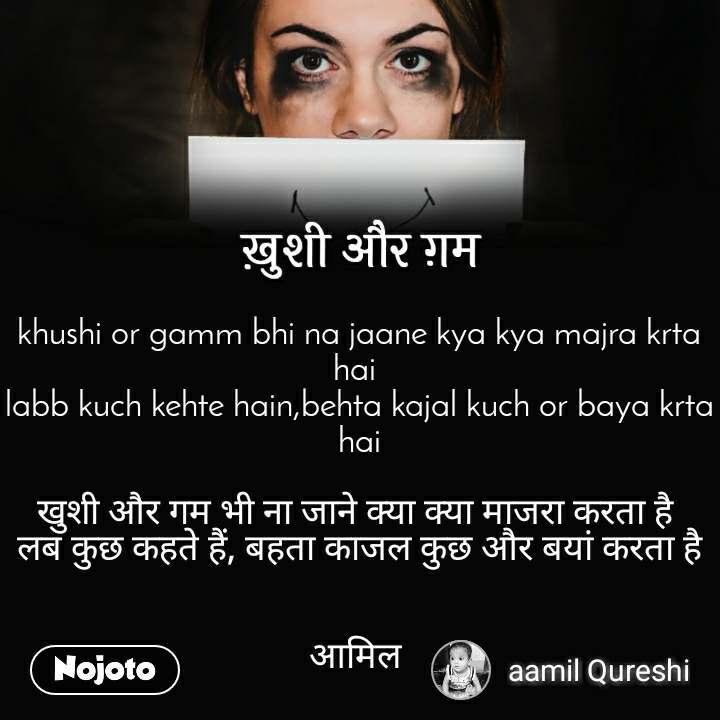 ख़ुशी और ग़म khushi or gamm bhi na jaane kya kya majra krta hai  labb kuch kehte hain,behta kajal kuch or baya krta hai  खुशी और गम भी ना जाने क्या क्या माजरा करता है  लब कुछ कहते हैं, बहता काजल कुछ और बयां करता है   आमिल