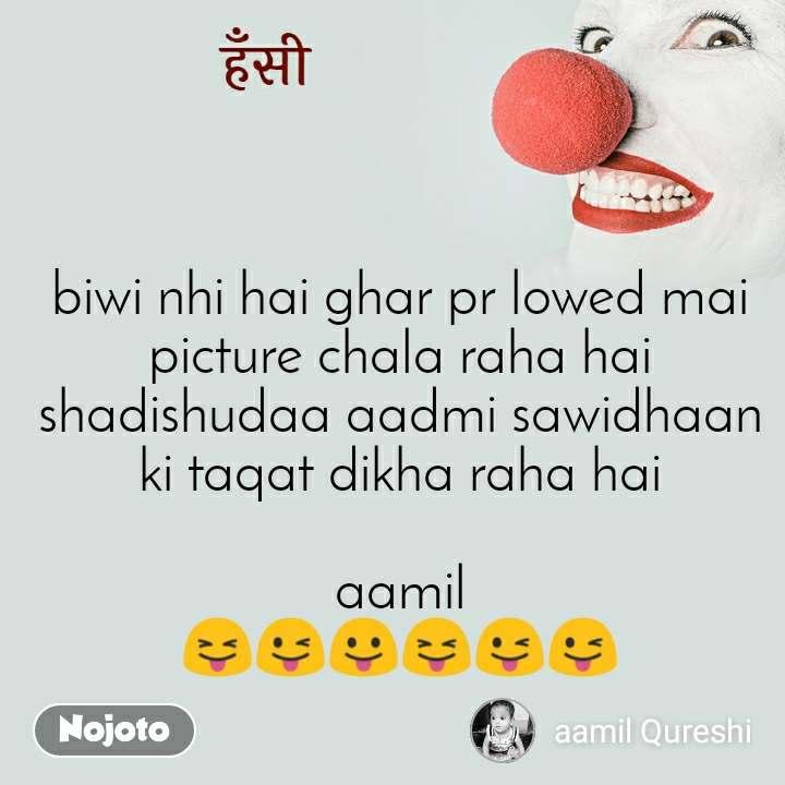 हँसी biwi nhi hai ghar pr lowed mai picture chala raha hai shadishudaa aadmi sawidhaan ki taqat dikha raha hai  aamil 😝😜😛😝😜😜