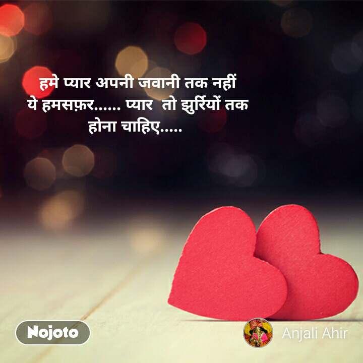 हमे प्यार अपनी जवानी तक नहीं ये हमसफ़र...... प्यार  तो झुर्रियों तक होना चाहिए.....  #NojotoQuote