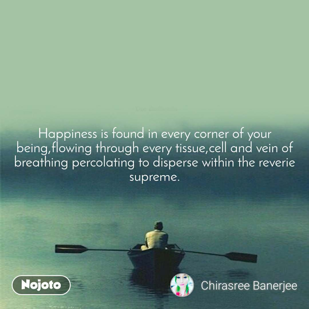 Happiness is found in every corner of your being,flowing through every tissue,cell and vein of  breathing percolating to disperse within the reverie supreme.