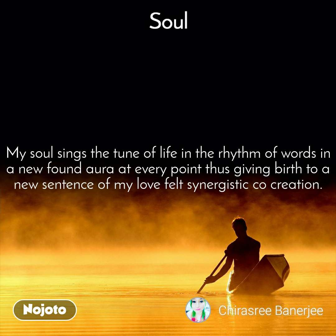 Soul My soul sings the tune of life in the rhythm of words in a new found aura at every point thus giving birth to a new sentence of my love felt synergistic co creation.