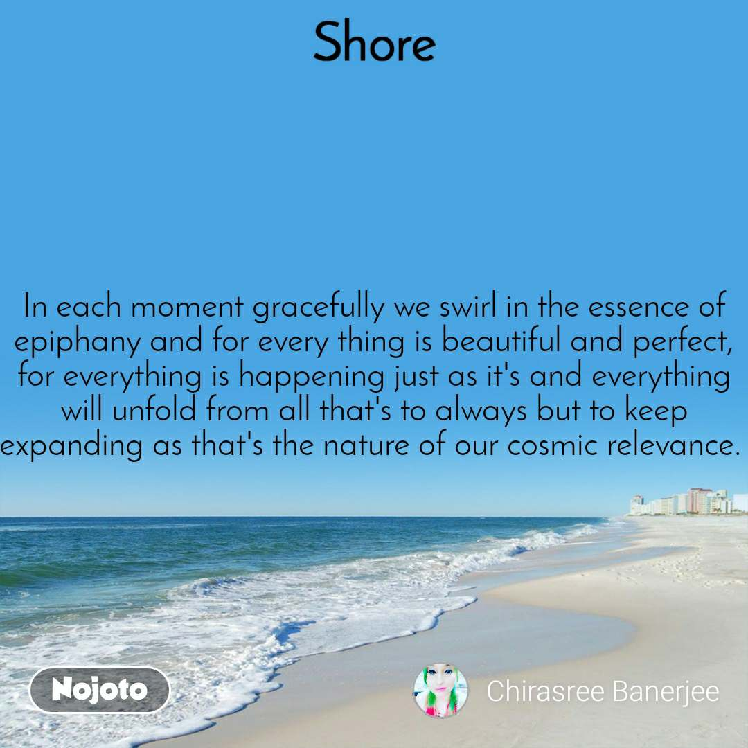 Shore In each moment gracefully we swirl in the essence of epiphany and for every thing is beautiful and perfect, for everything is happening just as it's and everything will unfold from all that's to always but to keep expanding as that's the nature of our cosmic relevance.