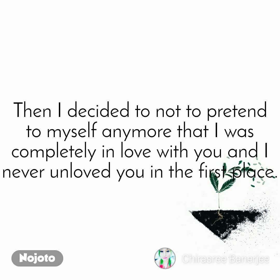 Then I decided to not to pretend to myself anymore that I was completely in love with you and I never unloved you in the first place.