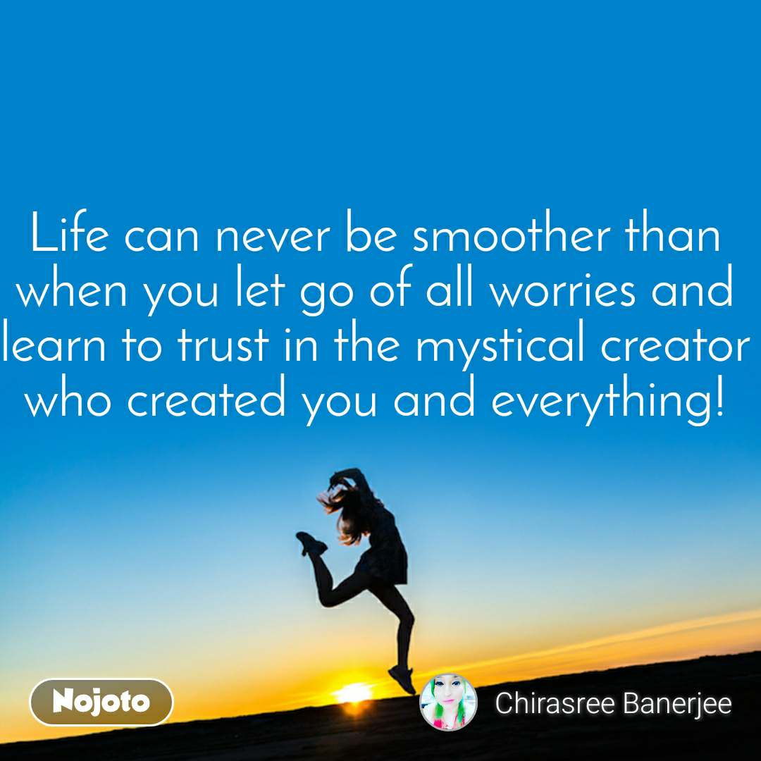 Life can never be smoother than when you let go of all worries and learn to trust in the mystical creator who created you and everything!