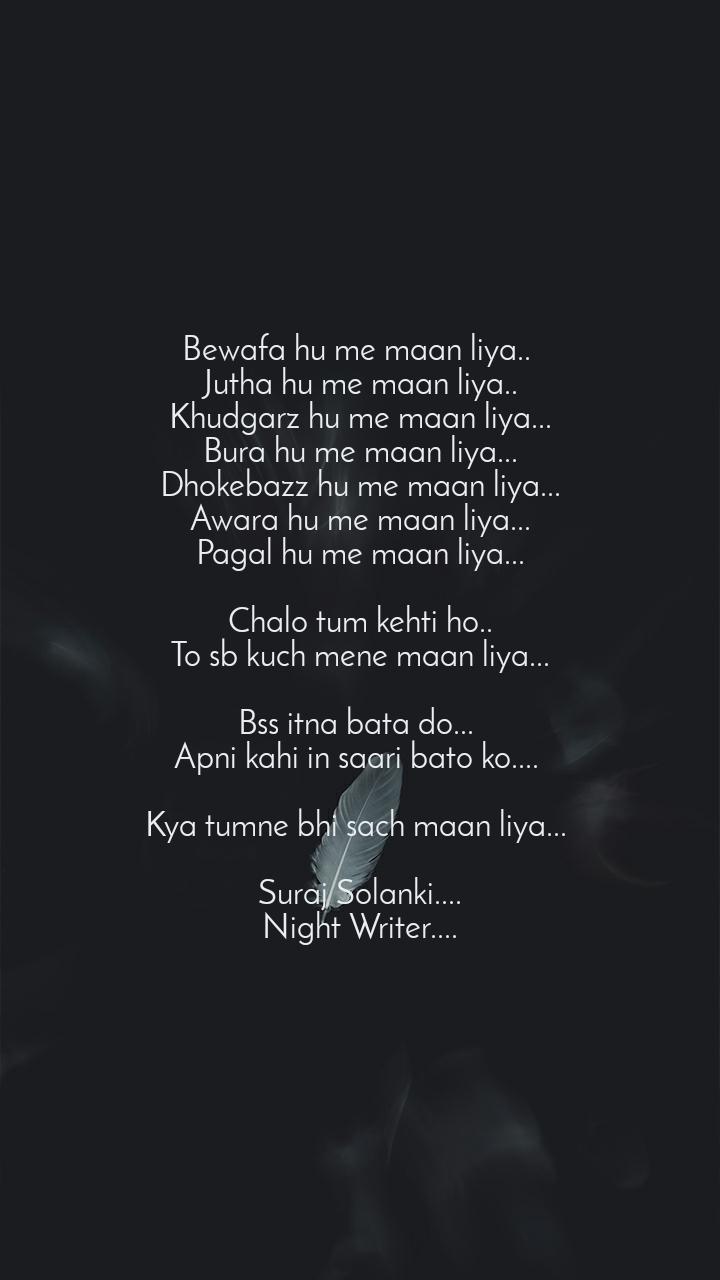 Bewafa hu me maan liya..  Jutha hu me maan liya.. Khudgarz hu me maan liya... Bura hu me maan liya... Dhokebazz hu me maan liya... Awara hu me maan liya... Pagal hu me maan liya...  Chalo tum kehti ho.. To sb kuch mene maan liya...  Bss itna bata do...  Apni kahi in saari bato ko....   Kya tumne bhi sach maan liya...   Suraj Solanki.... Night Writer....