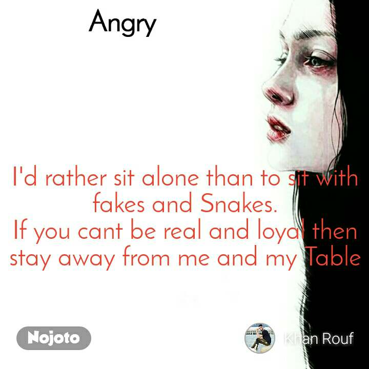 Angry I'd rather sit alone than to sit with fakes and Snakes. If you cant be real and loyal then stay away from me and my Table