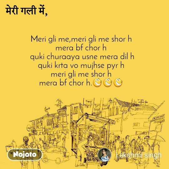 मेरी गली में   Meri gli me,meri gli me shor h  mera bf chor h  quki churaaya usne mera dil h quki krta vo mujhse pyr h meri gli me shor h mera bf chor h.😆😆😆