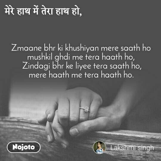 मेरे हाथ में तेरा हाथ हो, Zmaane bhr ki khushiyan mere saath ho mushkil ghdi me tera haath ho,  Zindagi bhr ke liyee tera saath ho, mere haath me tera haath ho.