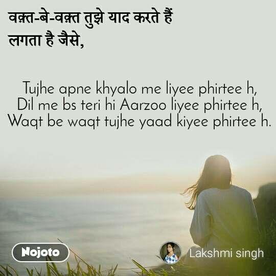 वक़्त बे वक़्त तुझे याद करते हैं  Tujhe apne khyalo me liyee phirtee h, Dil me bs teri hi Aarzoo liyee phirtee h, Waqt be waqt tujhe yaad kiyee phirtee h.