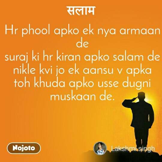 Hr phool apko ek nya armaan de suraj ki hr kiran apko salam de nikle kvi jo ek aansu v apka toh khuda apko usse dugni muskaan de.