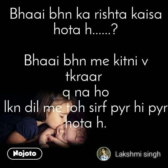 Bhaai bhn ka rishta kaisa hota h......?  Bhaai bhn me kitni v tkraar  q na ho lkn dil me toh sirf pyr hi pyr hota h.