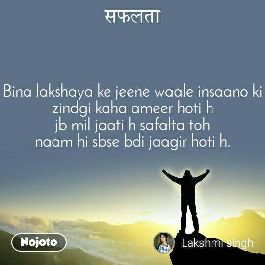 सफलता Bina lakshaya ke jeene waale insaano ki zindgi kaha ameer hoti h jb mil jaati h safalta toh naam hi sbse bdi jaagir hoti h.