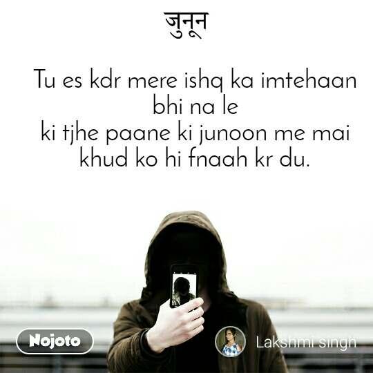Tu es kdr mere ishq ka imtehaan bhi na le ki tjhe paane ki junoon me mai khud ko hi fnaah kr du.