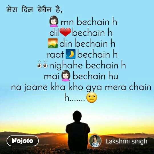 मेरा दिल बेचैन है,  👩mn bechain h dil❤bechain h 🌄din bechain h  raat🌒bechain h 👀nighahe bechain h mai👩bechain hu na jaane kha kho gya mera chain h.......😒