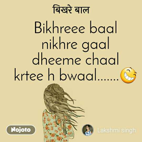 बिखरे बाल Bikhreee baal nikhre gaal dheeme chaal krtee h bwaal.......😆