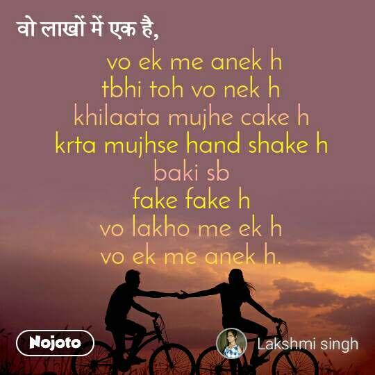 वो लाखों में एक है,  vo ek me anek h tbhi toh vo nek h khilaata mujhe cake h krta mujhse hand shake h baki sb fake fake h vo lakho me ek h vo ek me anek h.
