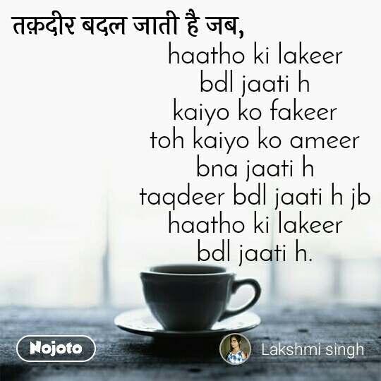 तक़दीर बदल जाती है जब, haatho ki lakeer bdl jaati h kaiyo ko fakeer toh kaiyo ko ameer bna jaati h taqdeer bdl jaati h jb haatho ki lakeer bdl jaati h.
