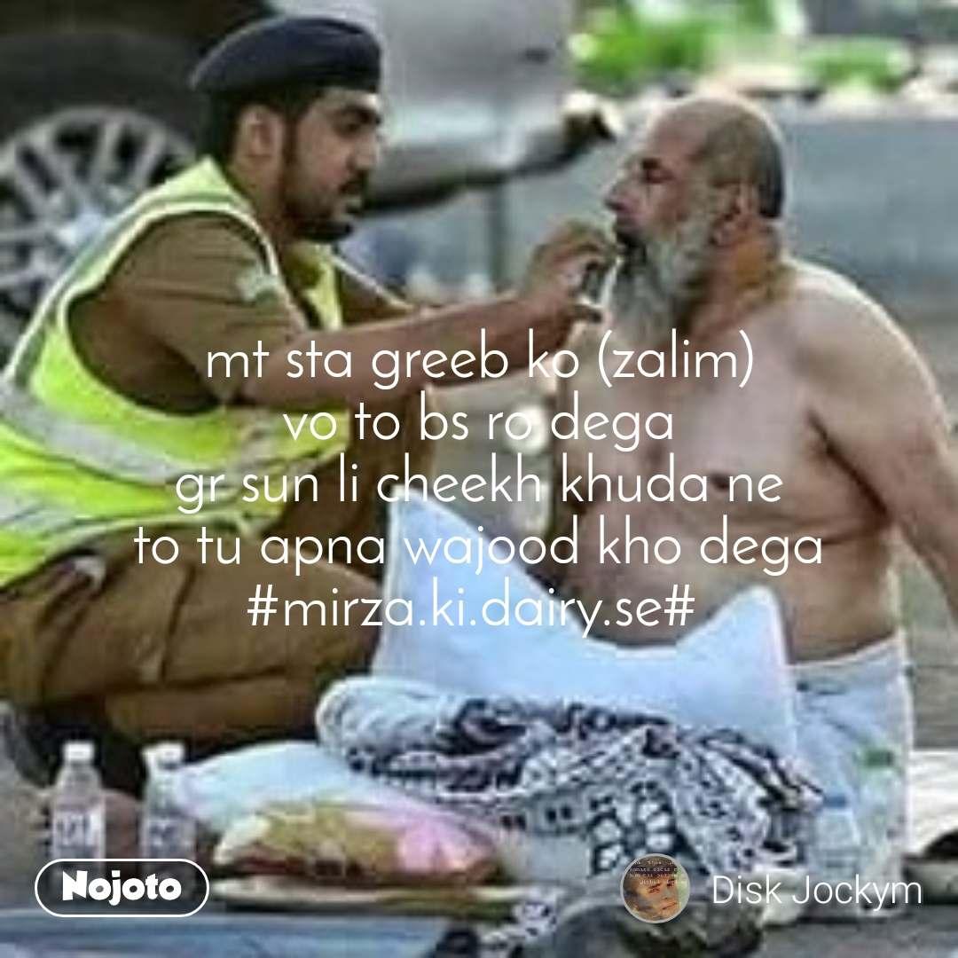 mt sta greeb ko (zalim) vo to bs ro dega gr sun li cheekh khuda ne to tu apna wajood kho dega #mirza.ki.dairy.se#