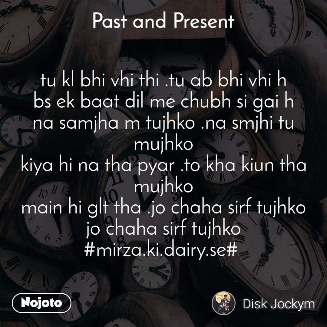 Past and present tu kl bhi vhi thi .tu ab bhi vhi h bs ek baat dil me chubh si gai h na samjha m tujhko .na smjhi tu mujhko kiya hi na tha pyar .to kha kiun tha mujhko main hi glt tha .jo chaha sirf tujhko jo chaha sirf tujhko #mirza.ki.dairy.se#
