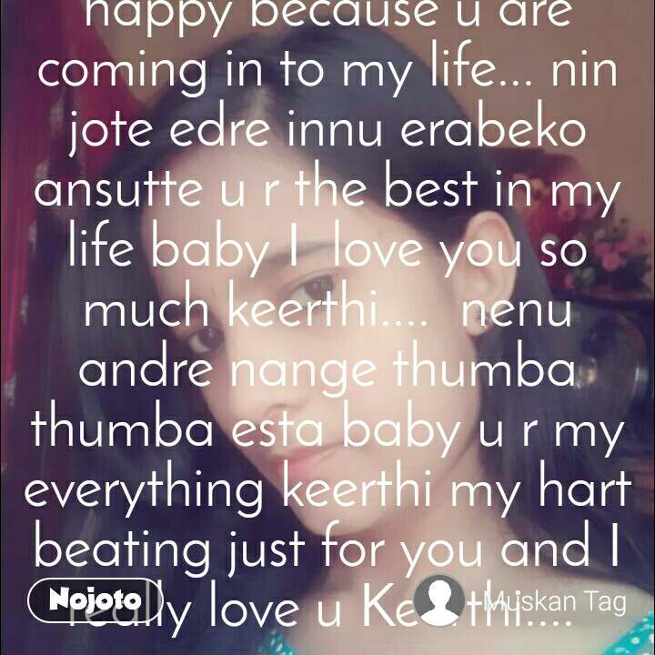 keerthi iam very very happy because u are coming in to my life... nin jote edre innu erabeko ansutte u r the best in my life baby I  love you so much keerthi....  nenu andre nange thumba thumba esta baby u r my everything keerthi my hart beating just for you and I really love u Keerthi....