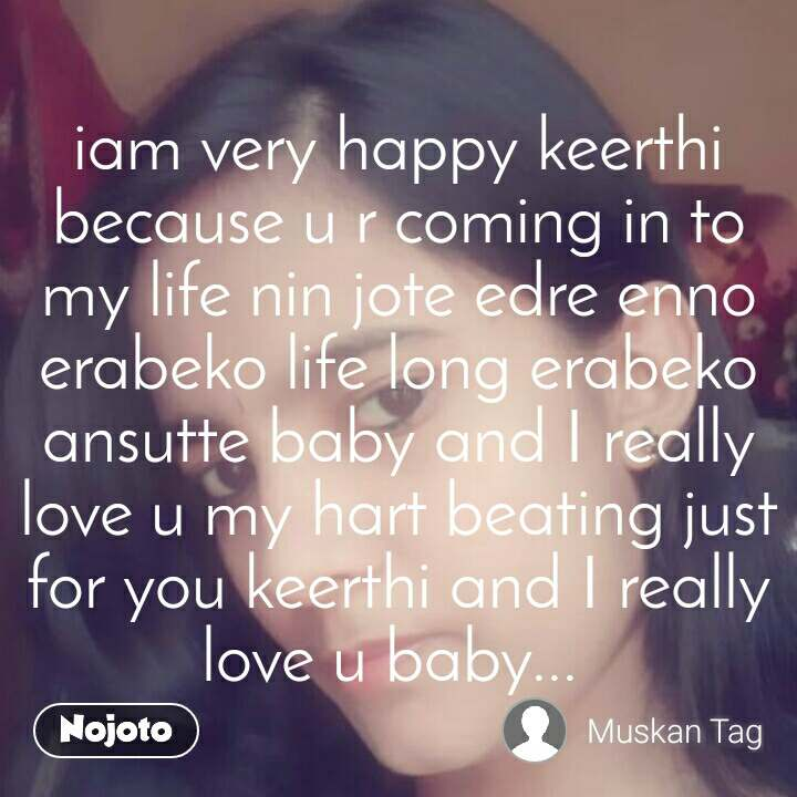 iam very happy keerthi because u r coming in to my life nin jote edre enno erabeko life long erabeko ansutte baby and I really love u my hart beating just for you keerthi and I really love u baby...