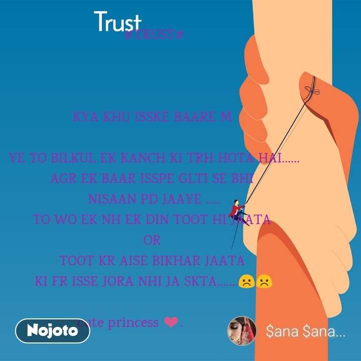 Trust #TRUST#    KYA KHU ISSKE BAARE M   YE TO BILKUL EK KANCH KI TRH HOTA HAI...... AGR EK BAAR ISSPE GLTI SE BHI  NISAAN PD JAAYE ..... TO WO EK NH EK DIN TOOT HI JAATA  OR  TOOT KR AISE BIKHAR JAATA  KI FR ISSE JORA NHI JA SKTA.......☹️☹️  cute princess ❤️.