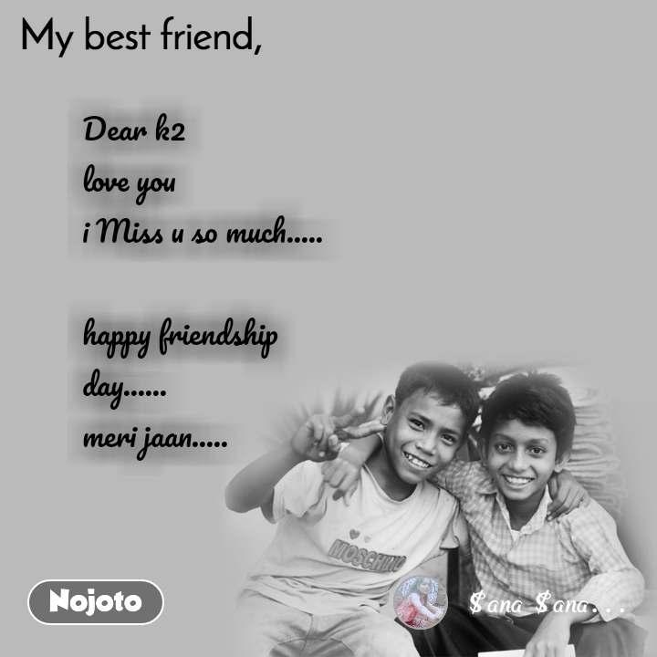 My Best Friend Dear k2  love you  i Miss u so much.....  happy friendship day...... meri jaan.....