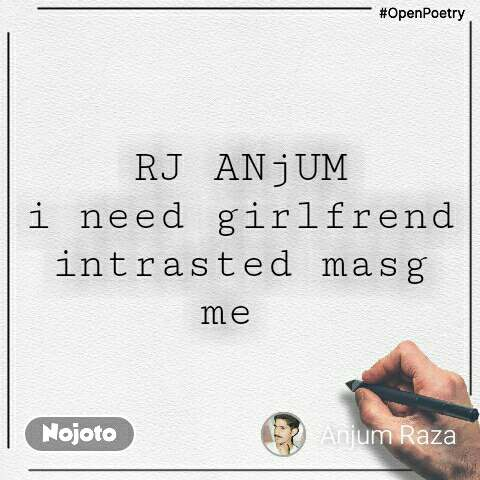 #OpenPoetry RJ ANjUM i need girlfrend intrasted masg me