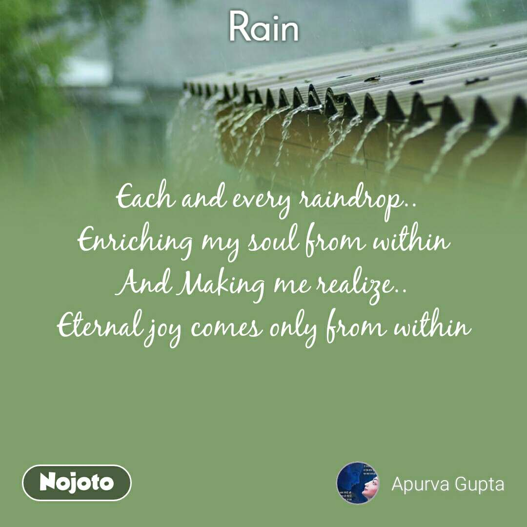 Rain  Each and every raindrop.. Enriching my soul from within And Making me realize.. Eternal joy comes only from within