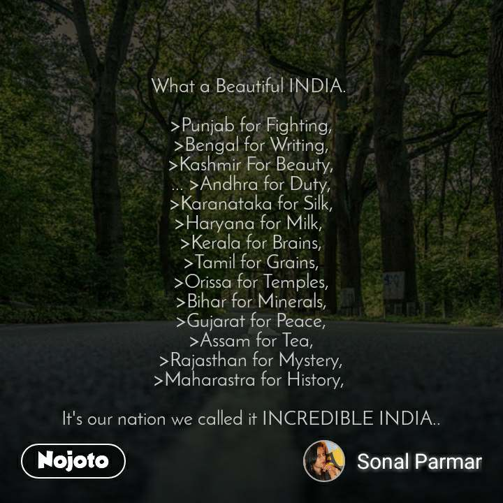 What a Beautiful INDIA.   >Punjab for Fighting, >Bengal for Writing, >Kashmir For Beauty, ... >Andhra for Duty, >Karanataka for Silk, >Haryana for Milk,  >Kerala for Brains, >Tamil for Grains, >Orissa for Temples, >Bihar for Minerals, >Gujarat for Peace, >Assam for Tea, >Rajasthan for Mystery, >Maharastra for History,   It's our nation we called it INCREDIBLE INDIA..
