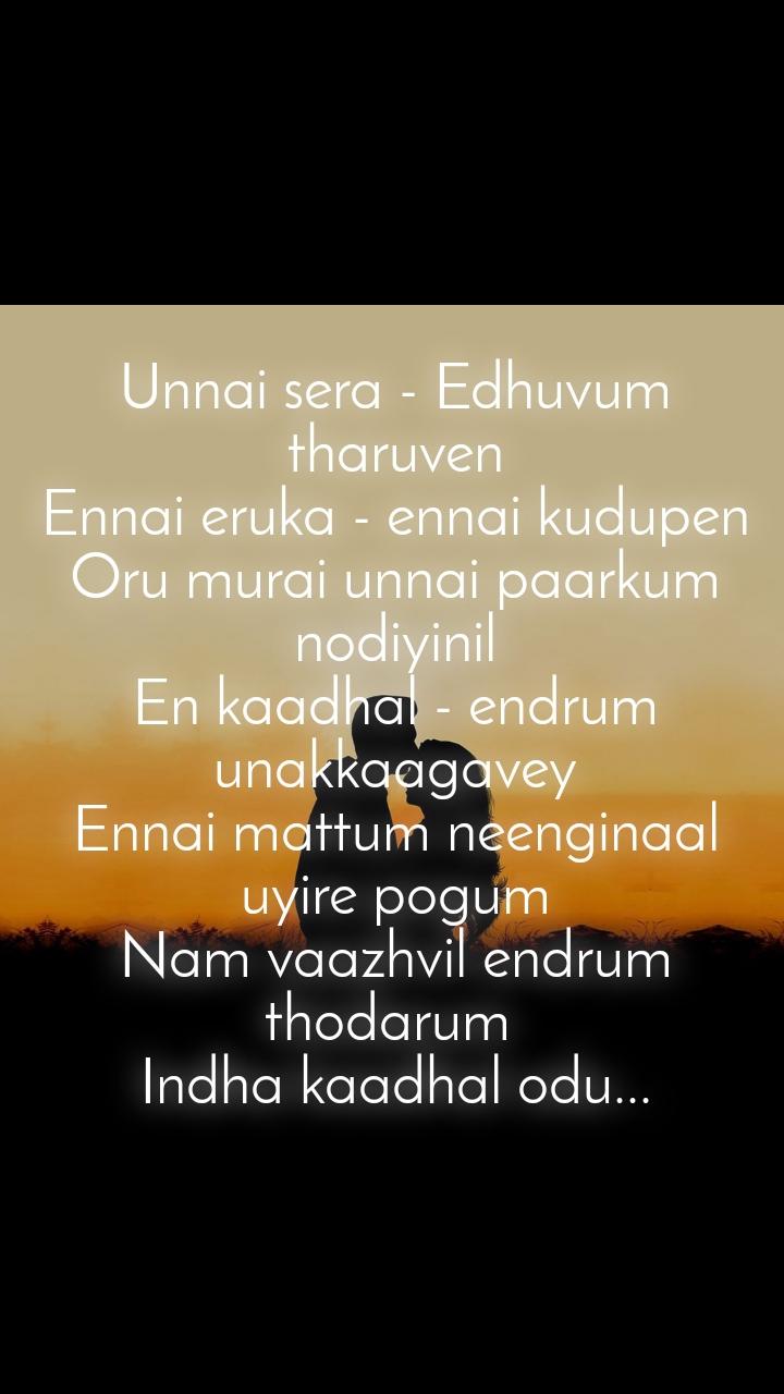 Unnai sera - Edhuvum tharuven Ennai eruka - ennai kudupen Oru murai unnai paarkum nodiyinil En kaadhal - endrum unakkaagavey Ennai mattum neenginaal uyire pogum Nam vaazhvil endrum thodarum  Indha kaadhal odu...