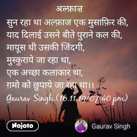 अल्फ़ाज़ सुन रहा था अल्फ़ाज एक मुसाफ़िर की, याद दिलाई उसने बीते पुराने कल की, मायूस थी उसकी जिंदगी, मुस्कुराये जा रहा था, एक अच्छा कलाकार था, ग़मो को छुपाये जा रहा था।। Gaurav Singh.(16.11.19/07:40 pm)