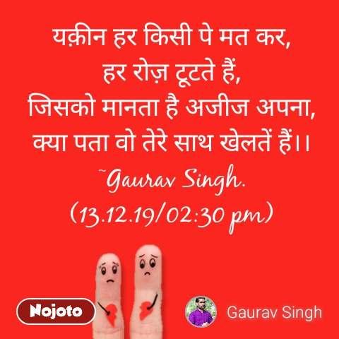 यक़ीन हर किसी पे मत कर, हर रोज़ टूटते हैं, जिसको मानता है अजीज अपना, क्या पता वो तेरे साथ खेलतें हैं।। ~Gaurav Singh. (13.12.19/02:30 pm)
