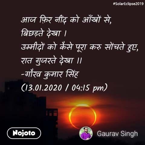 #SolarEclipse2019 आज फ़िर नींद को आँखों से, बिछड़ते देखा । उम्मीदों को कैसे पूरा करु सोंचते हुए, रात गुजरते देखा ।। -गौरव कुमार सिंह (13.01.2020 / 04:15 pm)