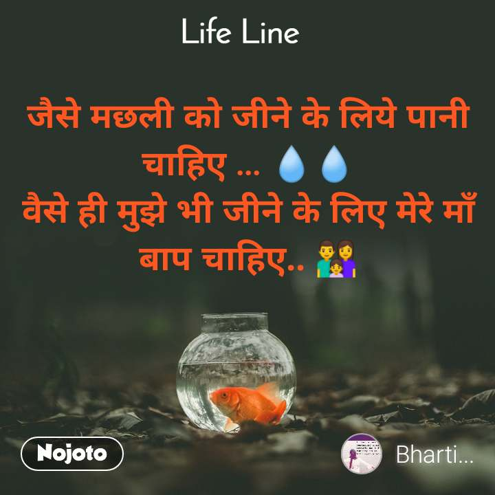 Life line  जैसे मछली को जीने के लिये पानी चाहिए ... 💧💧 वैसे ही मुझे भी जीने के लिए मेरे माँ बाप चाहिए.. 👨👩👧