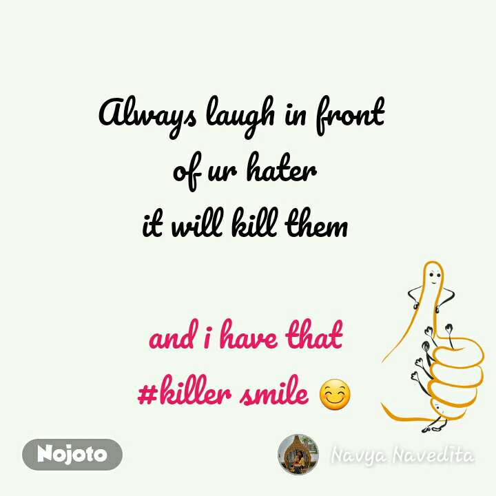 Always laugh in front  of ur hater it will kill them  and i have that #killer smile 😊