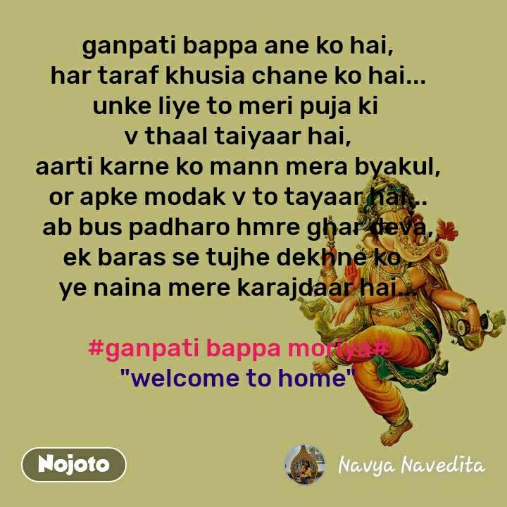 """ganpati bappa ane ko hai, har taraf khusia chane ko hai... unke liye to meri puja ki  v thaal taiyaar hai, aarti karne ko mann mera byakul, or apke modak v to tayaar hai... ab bus padharo hmre ghar deva, ek baras se tujhe dekhne ko , ye naina mere karajdaar hai...  #ganpati bappa moriya# """"welcome to home"""""""