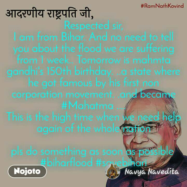 आदरणीय राष्ट्रपति जी, Respected sir, I am from Bihar. And no need to tell you about the flood we are suffering from 1 week.. Tomorrow is mahmta gandhi's 150th birthday. ..a state where he got famous by his first non corporation movement. .and became #Mahatma .... This is the high time when we need help again of the whole nation  pls do something as soon as possible  #biharflood #savebihari