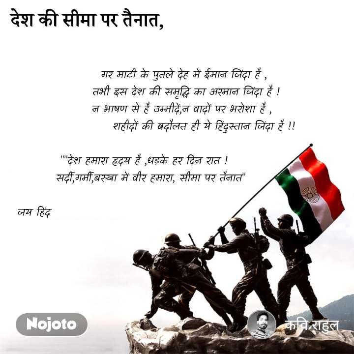 """देश की सीमा पर तैनात,                        गर माटी के पुतले देह में ईमान जिंदा है ,                                      तभी इस देश की समृद्धि का अरमान जिंदा है !                                          न भाषण से है उम्मीदें,न वादों पर भरोशा है ,                                              शहीदों की बदौलत ही ये हिंदुस्तान जिंदा है !!              """"""""देश हमारा हृदय है ,धड़के हर दिन रात !     सर्दी,गर्मी,बरखा में वीर हमारा, सीमा पर तैनात""""             जय हिंद"""