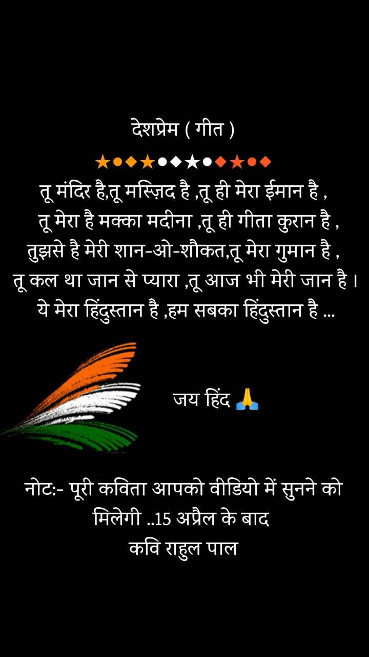 bharat quotes  देशप्रेम ( गीत ) ★●◆★●◆★●◆★●◆ तू मंदिर है,तू मस्ज़िद है ,तू ही मेरा ईमान है ,   तू मेरा है मक्का मदीना ,तू ही गीता कुरान है , तुझसे है मेरी शान-ओ-शौकत,तू मेरा गुमान है ,  तू कल था जान से प्यारा ,तू आज भी मेरी जान है ।  ये मेरा हिंदुस्तान है ,हम सबका हिंदुस्तान है ...               जय हिंद 🙏   नोट:- पूरी कविता आपको वीडियो में सुनने को मिलेगी ..15 अप्रैल के बाद  कवि राहुल पाल