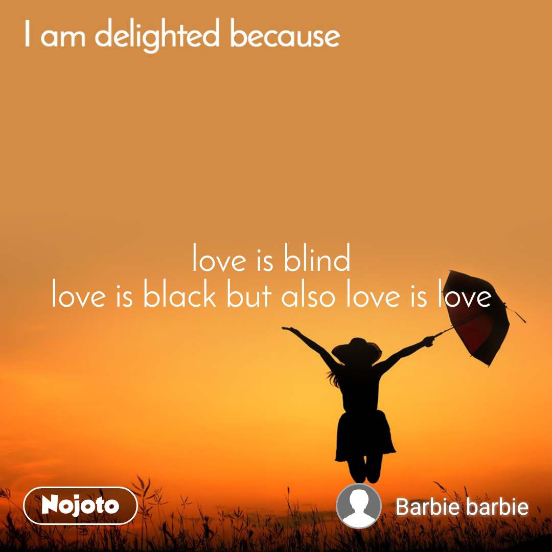 love is blind  love is black but also love is love