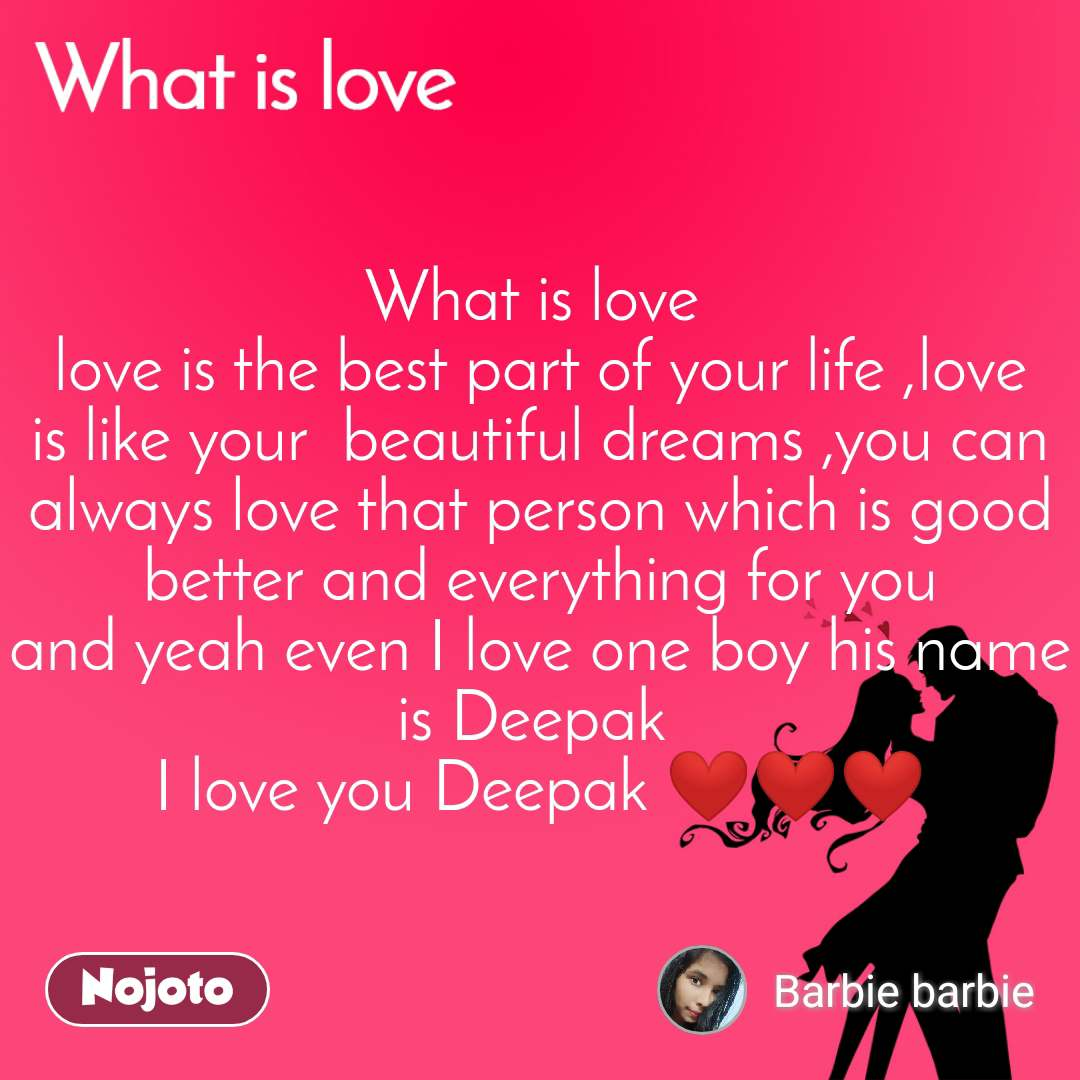 What is love What is love  love is the best part of your life ,love is like your  beautiful dreams ,you can always love that person which is good better and everything for you and yeah even I love one boy his name is Deepak  I love you Deepak ❤❤❤